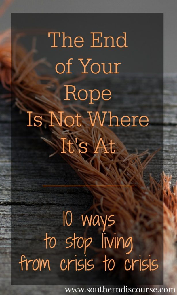 10 ways to stop living from crisis to crisis.  When you feel like you're at the end of your rope.  God's blessings.