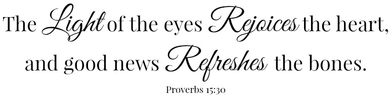 Scripture: The Light of the eyes Rejoices the heart, and good news Refreshes the bones. Proverbs 15:30