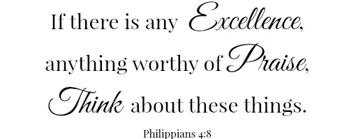 Scripture: If there is any excellence, anything worthy of praise, think about these things. Philippians 4:8