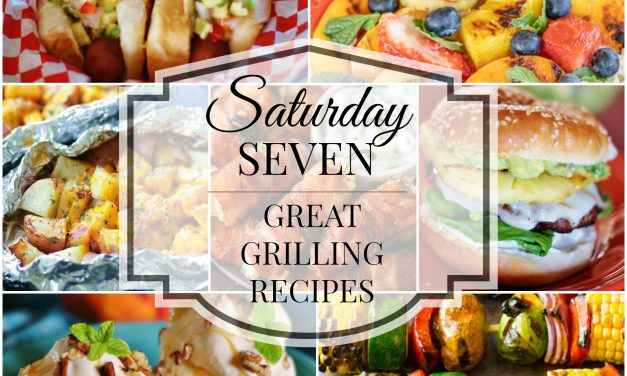 Saturday Seven- 7 Great Grilling Recipes