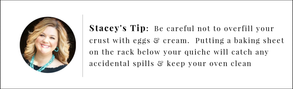 Stacey's Tip.  Don't overfill the crust with eggs and cream.  Place a baking sheet on the rack below while baking to catch spills and keep oven clean.
