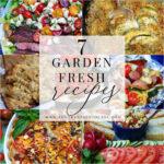 7 Garden Fresh Recipes To Make Now